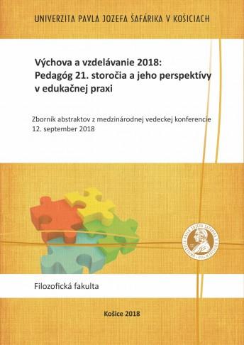 Výchova a vzdelávanie 2018: Pedagóg 21. storočia a jeho perspektívy v edukačnej praxi